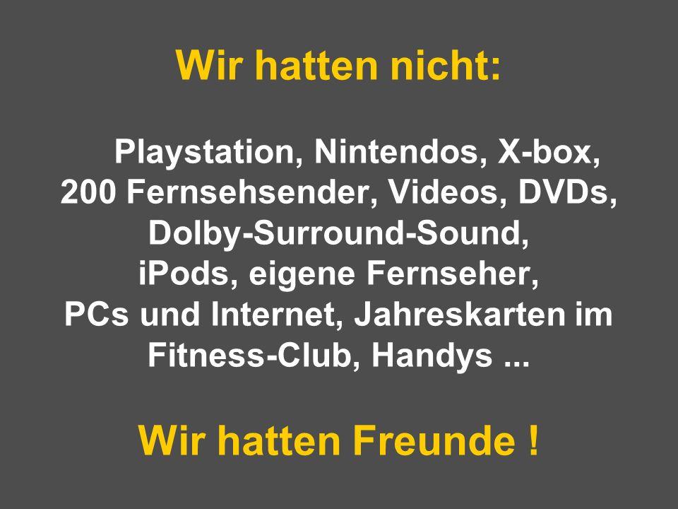 Wir hatten nicht: Playstation, Nintendos, X-box, 200 Fernsehsender, Videos, DVDs, Dolby-Surround-Sound, iPods, eigene Fernseher, PCs und Internet, Jahreskarten im Fitness-Club, Handys ...