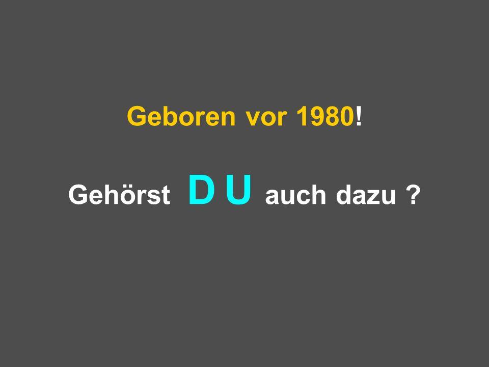 Geboren vor 1980! Gehörst D U auch dazu