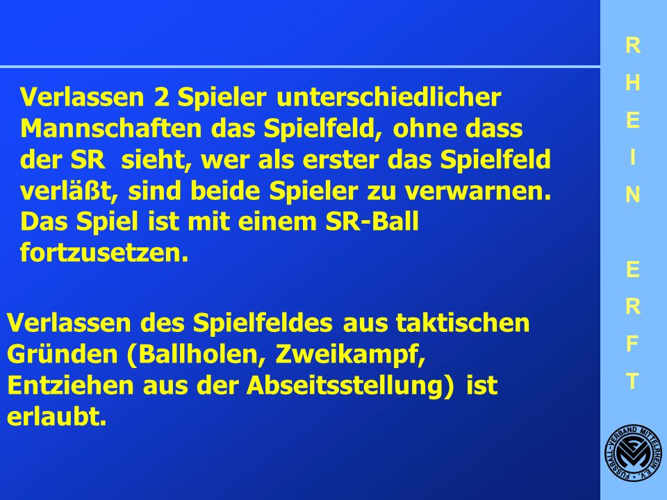 Verlassen 2 Spieler unterschiedlicher Mannschaften das Spielfeld, ohne dass der SR sieht, wer als erster das Spielfeld verläßt, sind beide Spieler zu verwarnen. Das Spiel ist mit einem SR-Ball fortzusetzen.