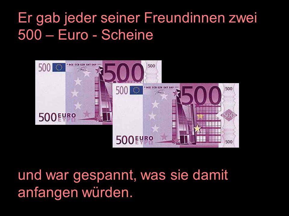 Er gab jeder seiner Freundinnen zwei 500 – Euro - Scheine und war gespannt, was sie damit anfangen würden.