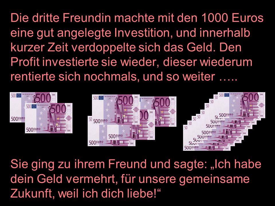 Die dritte Freundin machte mit den 1000 Euros eine gut angelegte Investition, und innerhalb kurzer Zeit verdoppelte sich das Geld. Den Profit investierte sie wieder, dieser wiederum rentierte sich nochmals, und so weiter …..