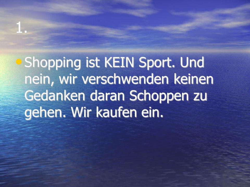 1. Shopping ist KEIN Sport. Und nein, wir verschwenden keinen Gedanken daran Schoppen zu gehen.