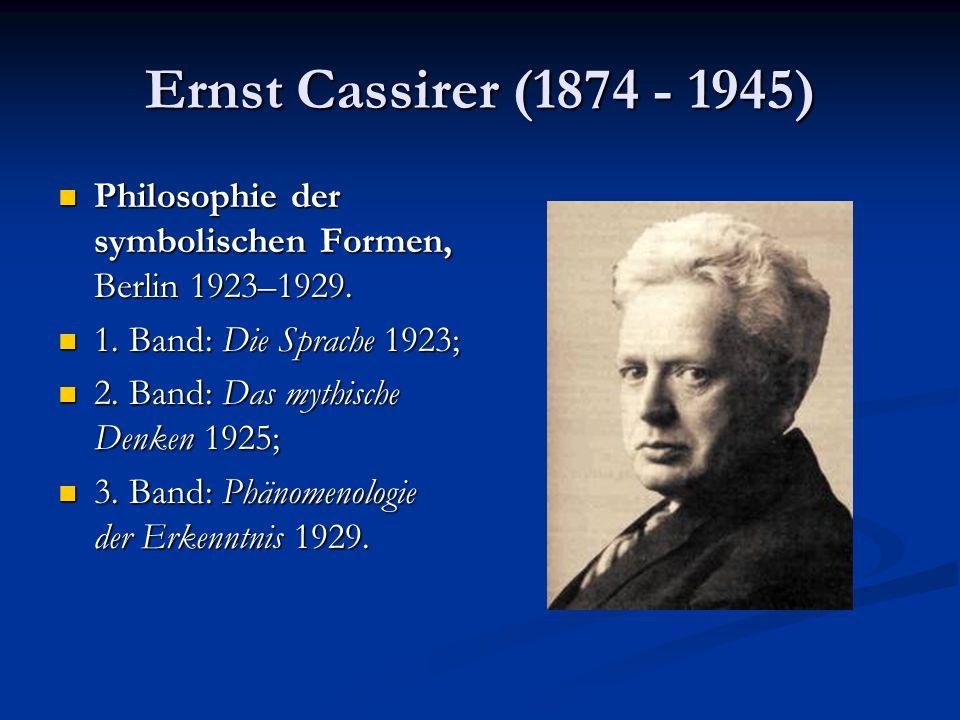 Ernst Cassirer (1874 - 1945) Philosophie der symbolischen Formen, Berlin 1923–1929. 1. Band: Die Sprache 1923;