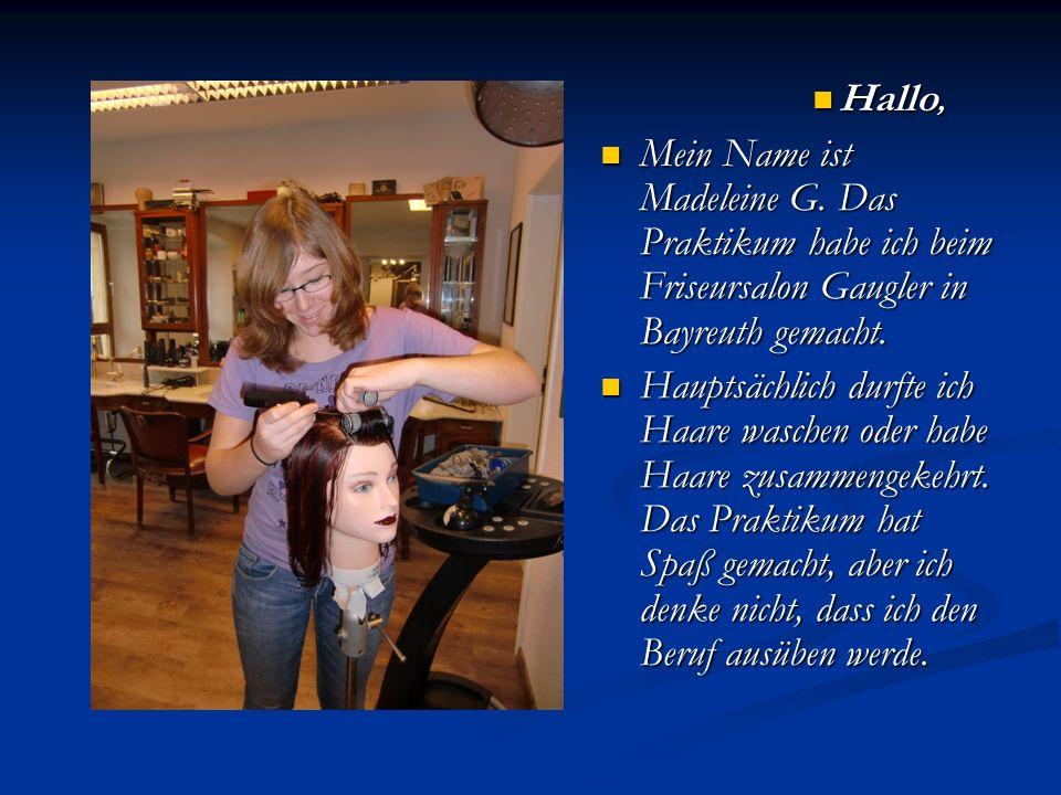 Hallo, Mein Name ist Madeleine G. Das Praktikum habe ich beim Friseursalon Gaugler in Bayreuth gemacht.