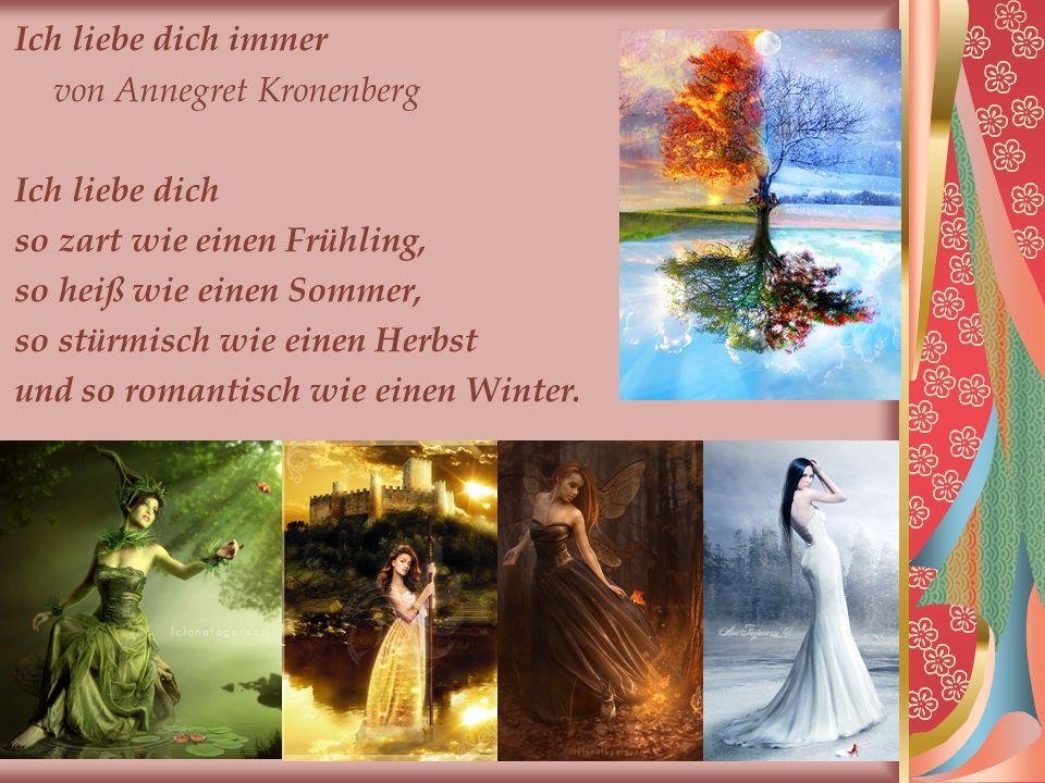 Ich liebe dich immer von Annegret Kronenberg. Ich liebe dich. so zart wie einen Frühling, so heiß wie einen Sommer,