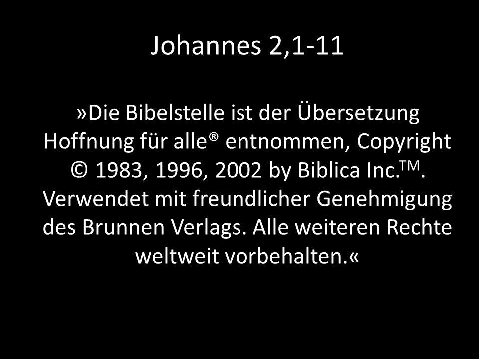 Johannes 2,1-11 »Die Bibelstelle ist der Übersetzung Hoffnung für alle® entnommen, Copyright © 1983, 1996, 2002 by Biblica Inc.TM.