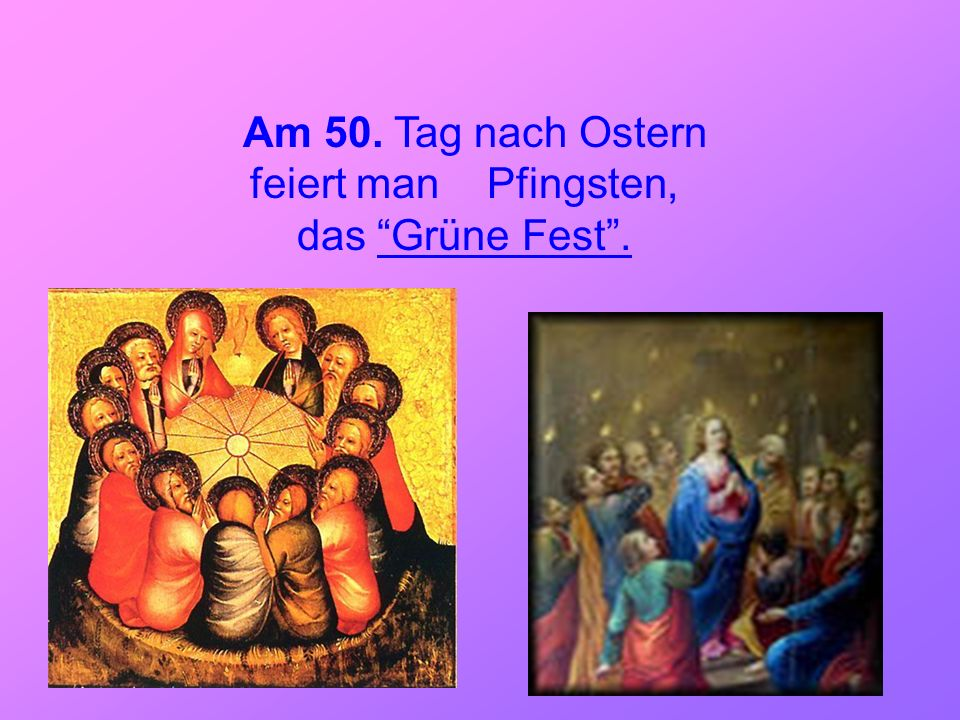 Am 50. Tag nach Ostern feiert man Pfingsten, das Grüne Fest .
