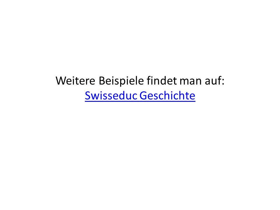 Weitere Beispiele findet man auf: Swisseduc Geschichte