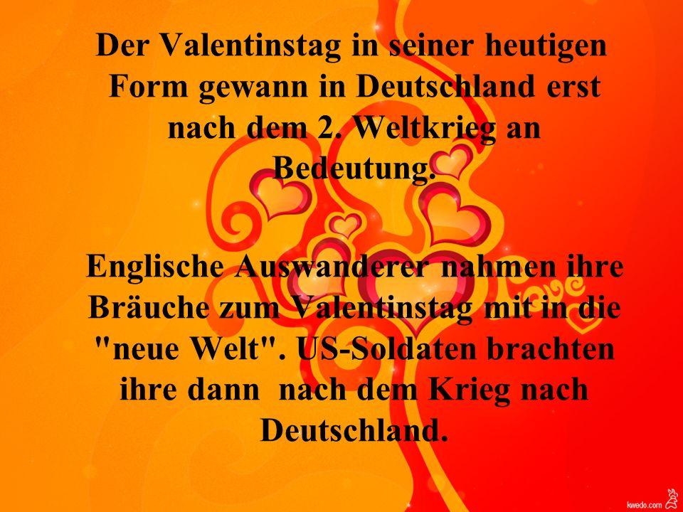 Der Valentinstag in seiner heutigen Form gewann in Deutschland erst nach dem 2. Weltkrieg an Bedeutung.