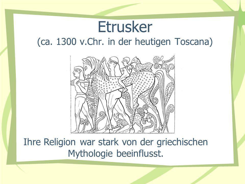 Etrusker (ca. 1300 v.Chr. in der heutigen Toscana)