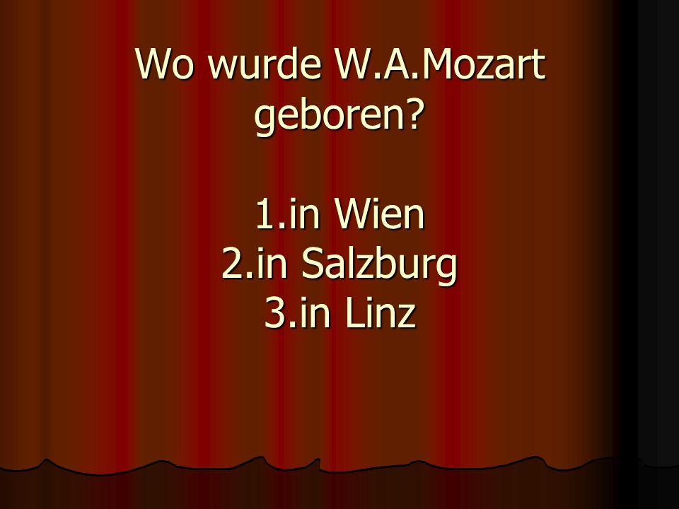 Wo wurde W.A.Mozart geboren 1.in Wien 2.in Salzburg 3.in Linz