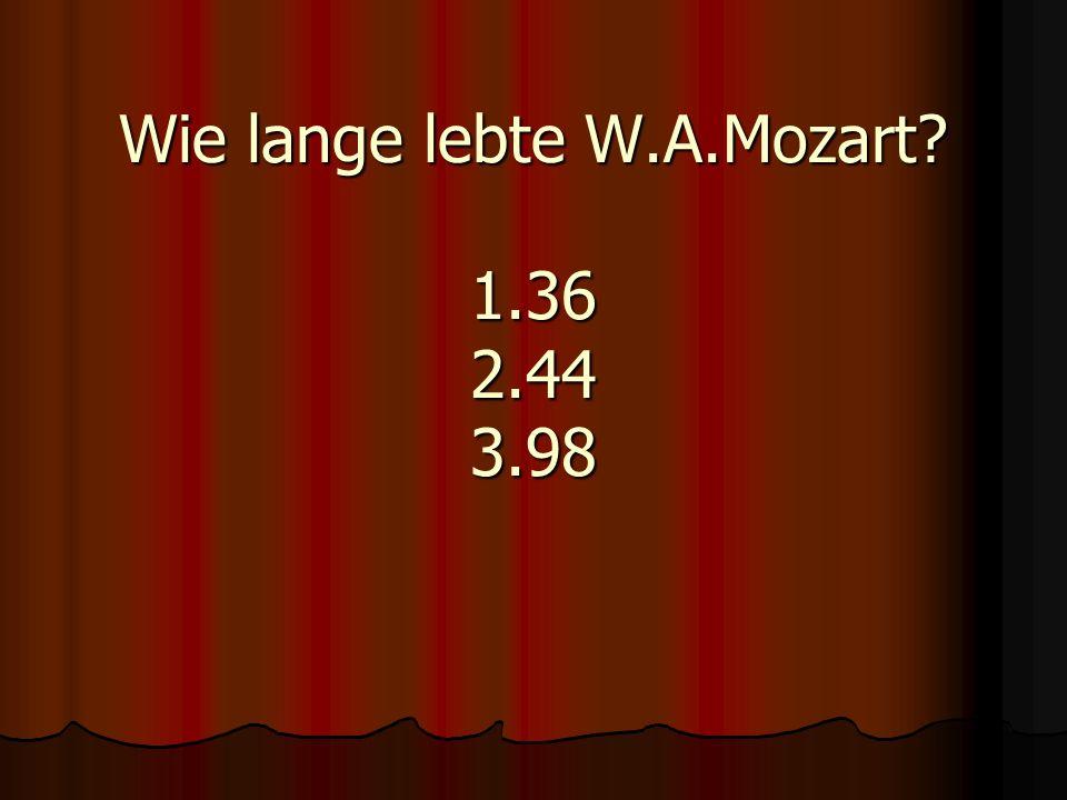 Wie lange lebte W.A.Mozart 1.36 2.44 3.98