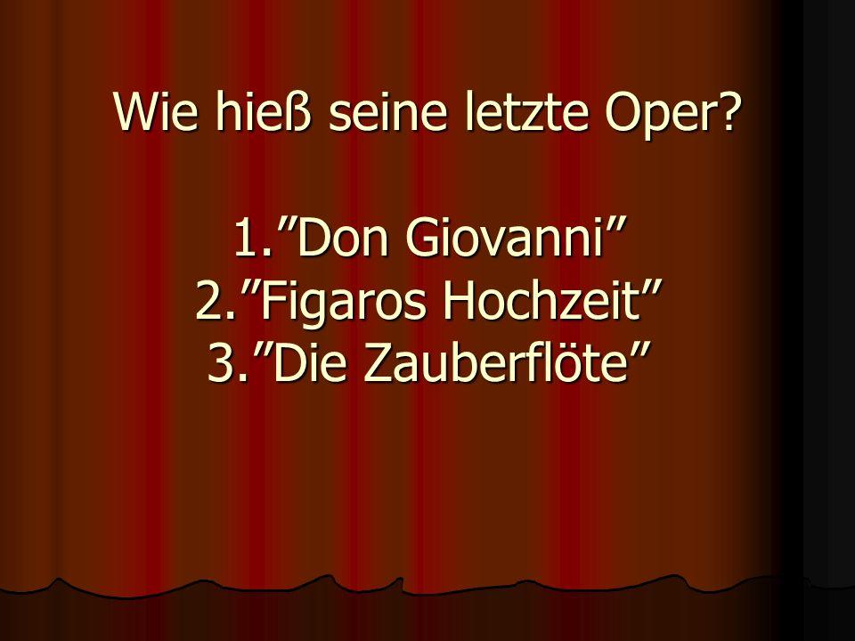 Wie hieß seine letzte Oper. 1. Don Giovanni 2. Figaros Hochzeit 3
