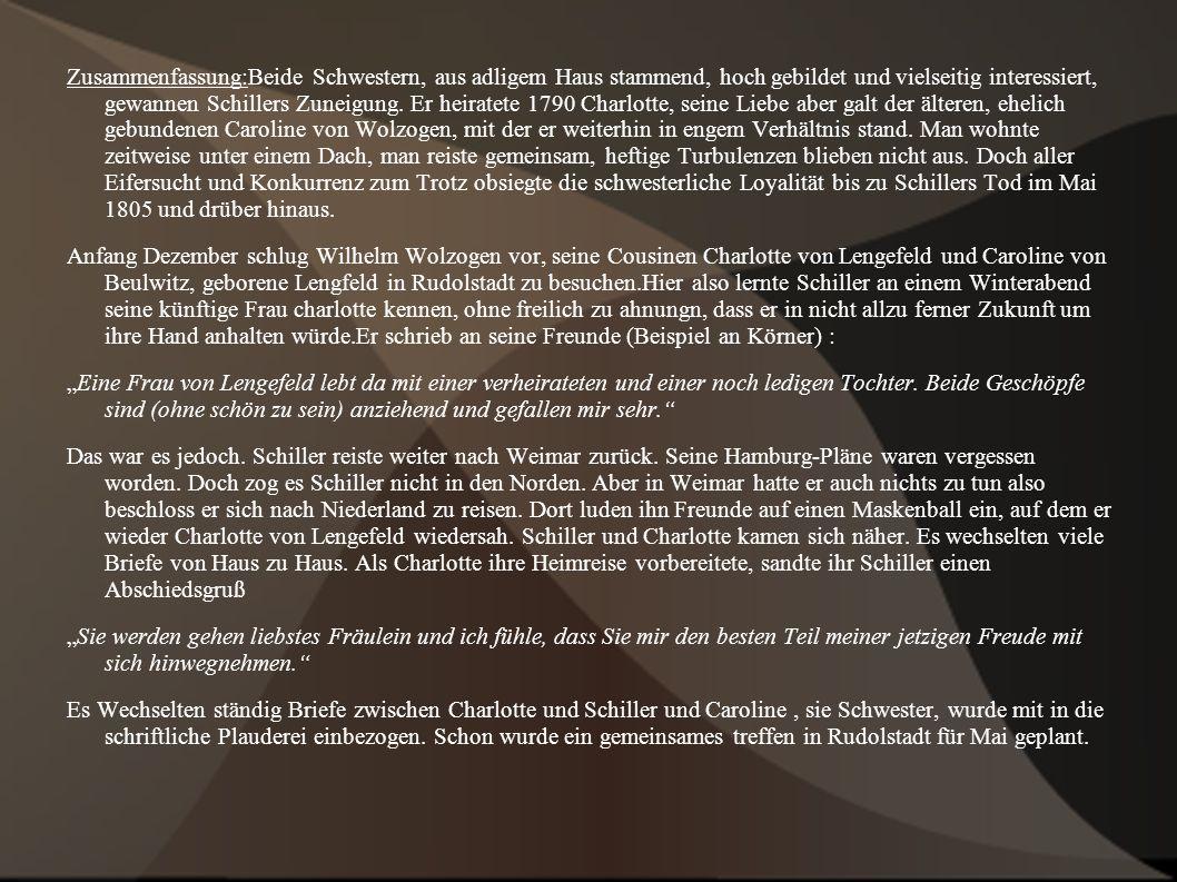 Zusammenfassung:Beide Schwestern, aus adligem Haus stammend, hoch gebildet und vielseitig interessiert, gewannen Schillers Zuneigung. Er heiratete 1790 Charlotte, seine Liebe aber galt der älteren, ehelich gebundenen Caroline von Wolzogen, mit der er weiterhin in engem Verhältnis stand. Man wohnte zeitweise unter einem Dach, man reiste gemeinsam, heftige Turbulenzen blieben nicht aus. Doch aller Eifersucht und Konkurrenz zum Trotz obsiegte die schwesterliche Loyalität bis zu Schillers Tod im Mai 1805 und drüber hinaus.
