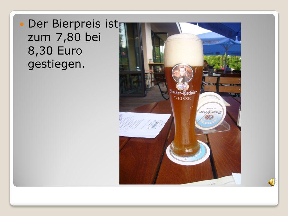 Der Bierpreis ist zum 7,80 bei 8,30 Euro gestiegen.