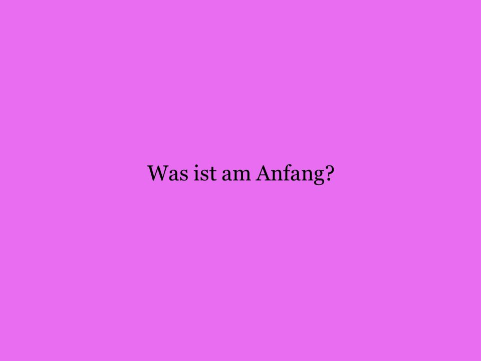 Was ist am Anfang
