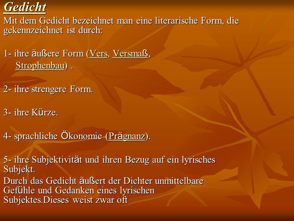 Gedicht Mit dem Gedicht bezeichnet man eine literarische Form, die gekennzeichnet ist durch: 1- ihre äußere Form (Vers, Versmaß,
