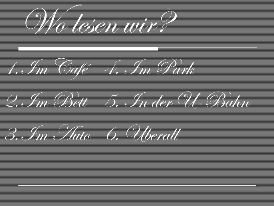 Wo lesen wir Im Café Im Bett Im Auto 4. Im Park 5. In der U-Bahn