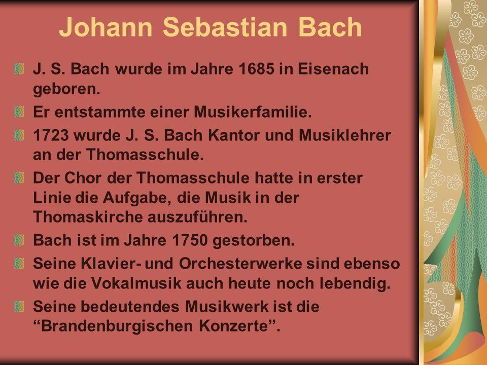 Johann Sebastian Bach J. S. Bach wurde im Jahre 1685 in Eisenach geboren. Er entstammte einer Musikerfamilie.