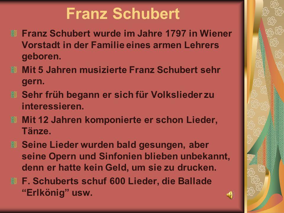 Franz Schubert Franz Schubert wurde im Jahre 1797 in Wiener Vorstadt in der Familie eines armen Lehrers geboren.