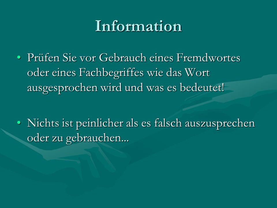 Information Prüfen Sie vor Gebrauch eines Fremdwortes oder eines Fachbegriffes wie das Wort ausgesprochen wird und was es bedeutet!