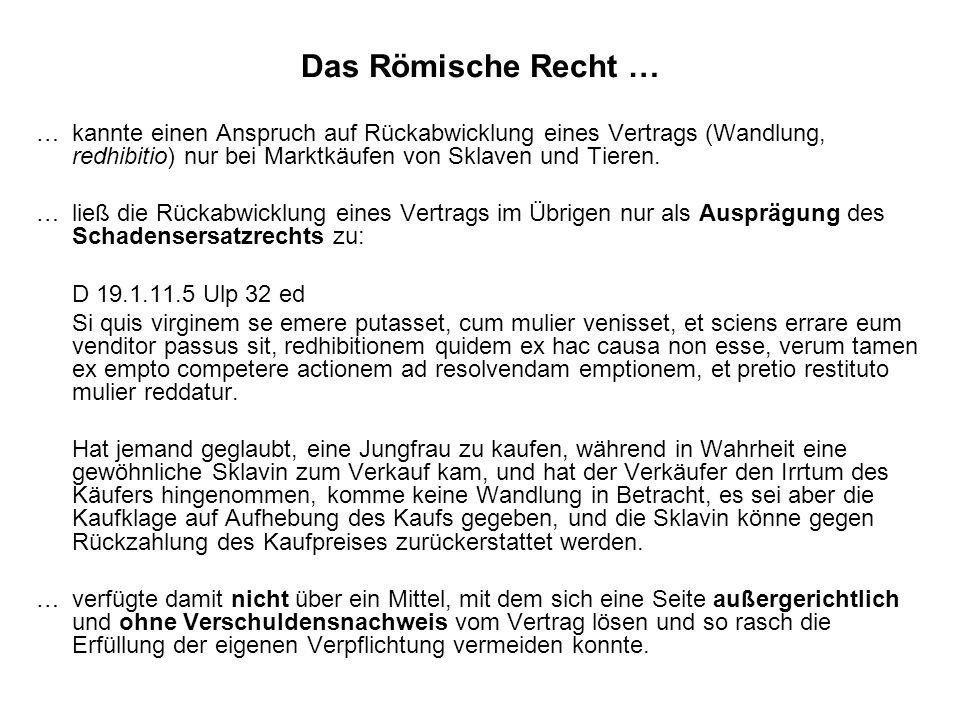 Das Römische Recht …… kannte einen Anspruch auf Rückabwicklung eines Vertrags (Wandlung, redhibitio) nur bei Marktkäufen von Sklaven und Tieren.