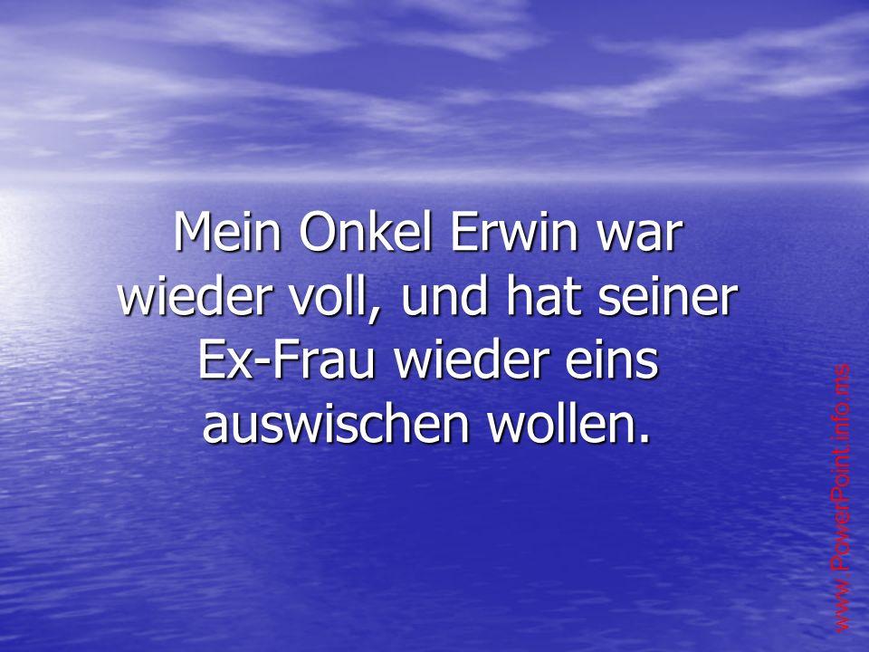 Mein Onkel Erwin war wieder voll, und hat seiner Ex-Frau wieder eins auswischen wollen.