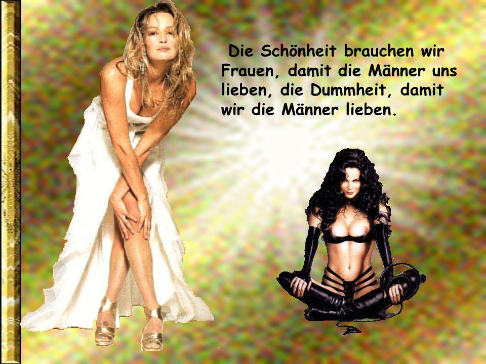 Die Schönheit brauchen wir Frauen, damit die Männer uns lieben, die Dummheit, damit wir die Männer lieben.