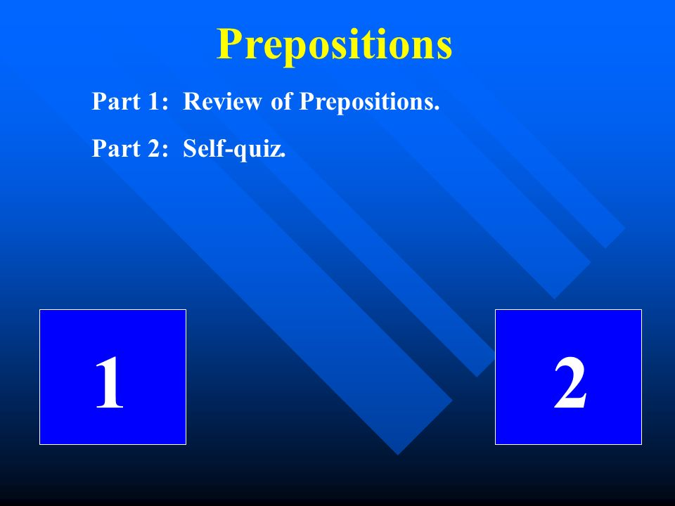 Prepositions Part 1: Review of Prepositions. Part 2: Self-quiz. 1 2