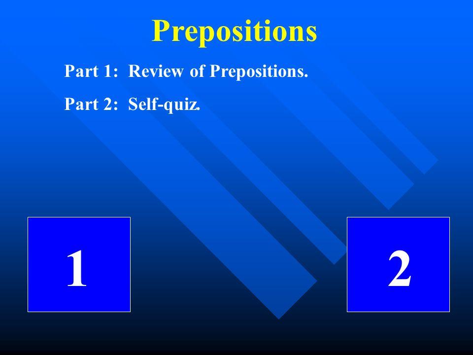 Prepositions Part 1: Review of Prepositions. Part 2: Self-quiz. 1 2