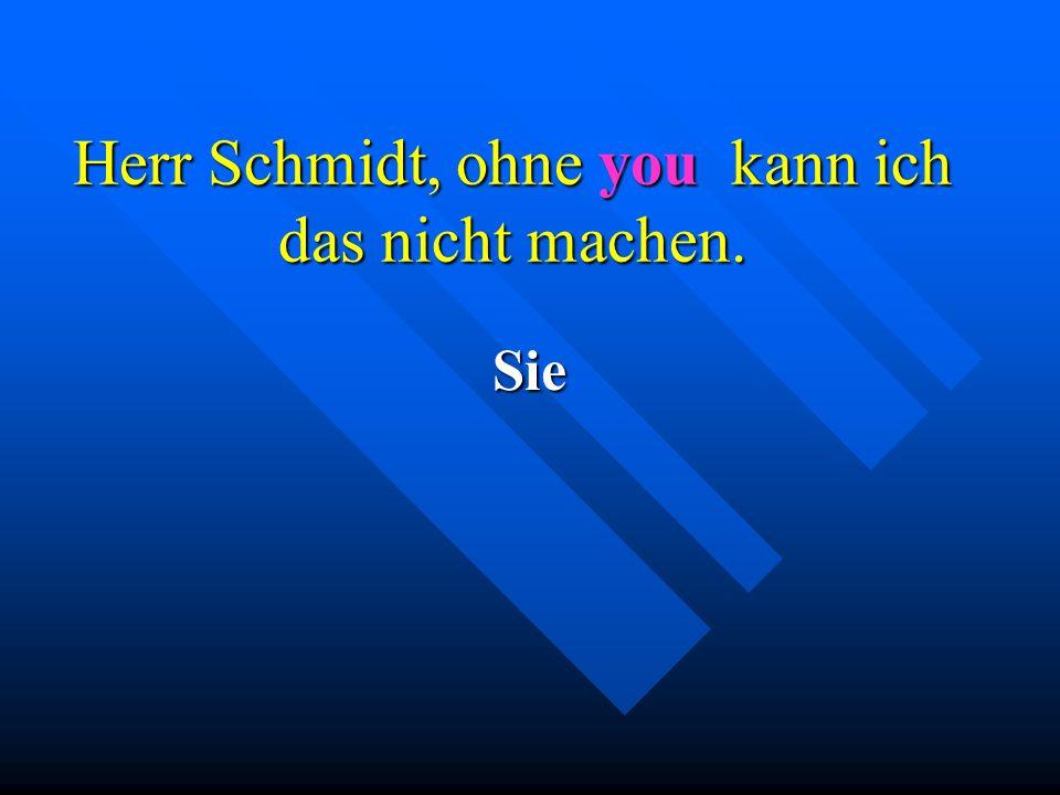 Herr Schmidt, ohne you kann ich das nicht machen.