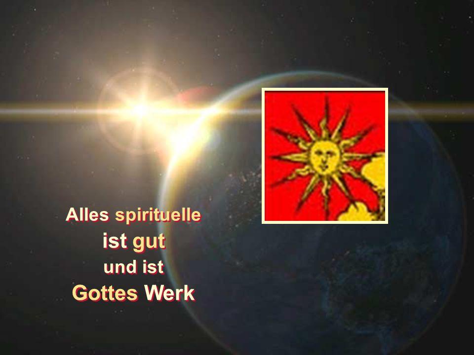 Alles spirituelle ist gut und ist Gottes Werk