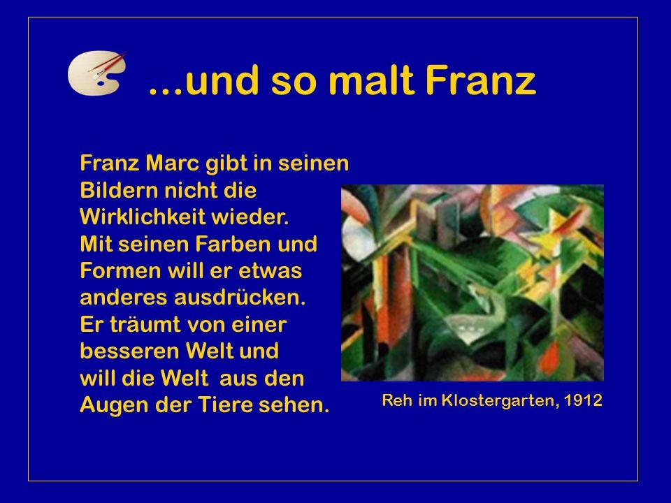 ...und so malt Franz Franz Marc gibt in seinen Bildern nicht die Wirklichkeit wieder. Mit seinen Farben und Formen will er etwas anderes ausdrücken.