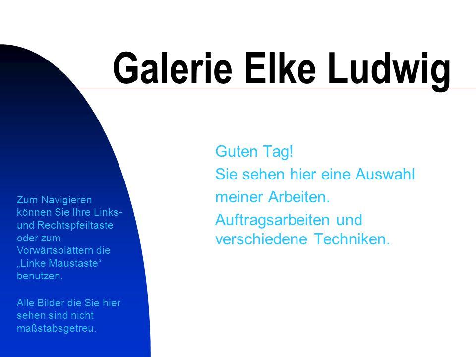 Galerie Elke Ludwig Guten Tag! Sie sehen hier eine Auswahl