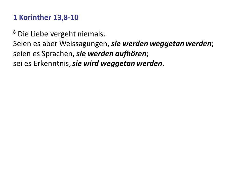 1 Korinther 13,8-10 8 Die Liebe vergeht niemals. Seien es aber Weissagungen, sie werden weggetan werden;