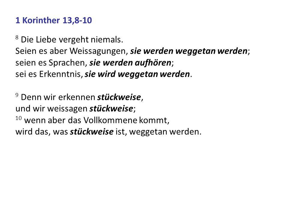1 Korinther 13,8-108 Die Liebe vergeht niemals. Seien es aber Weissagungen, sie werden weggetan werden;