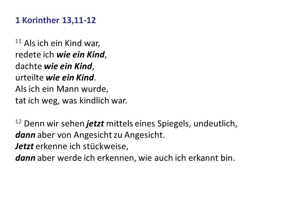 1 Korinther 13,11-12 11 Als ich ein Kind war, redete ich wie ein Kind, dachte wie ein Kind, urteilte wie ein Kind.