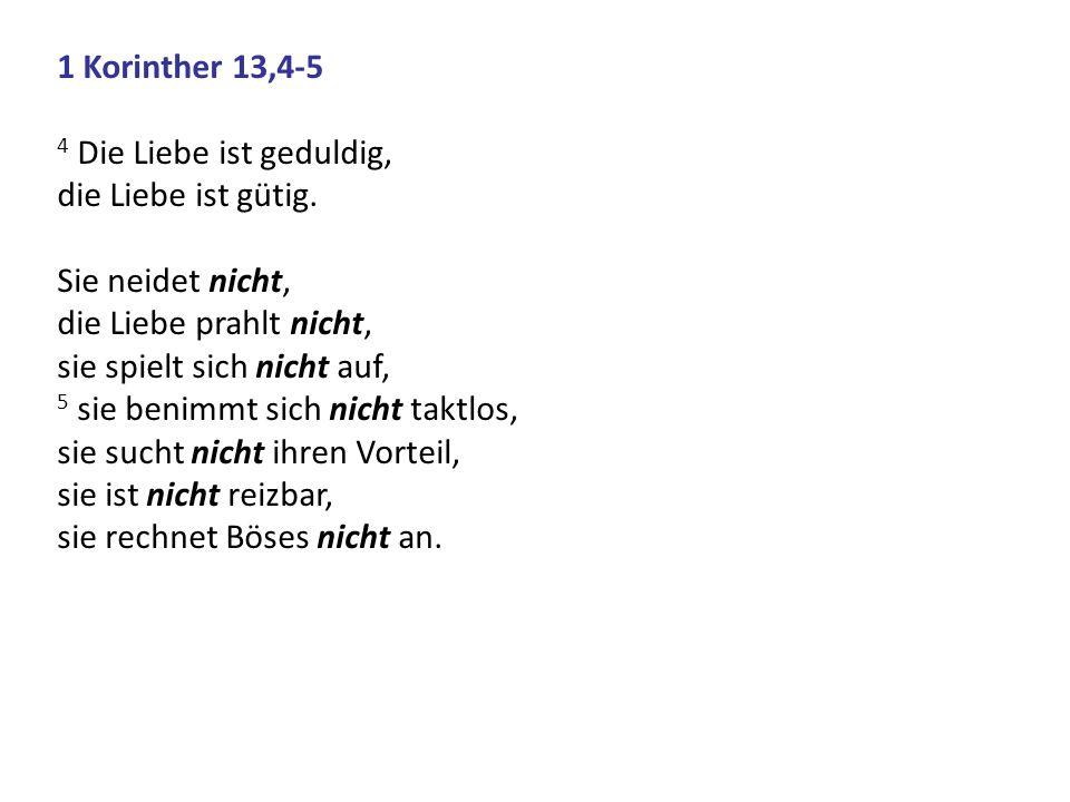 1 Korinther 13,4-5 4 Die Liebe ist geduldig, die Liebe ist gütig. Sie neidet nicht, die Liebe prahlt nicht,