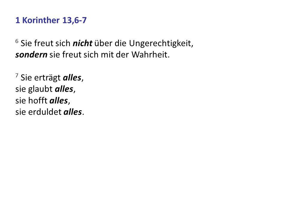 1 Korinther 13,6-7 6 Sie freut sich nicht über die Ungerechtigkeit, sondern sie freut sich mit der Wahrheit.