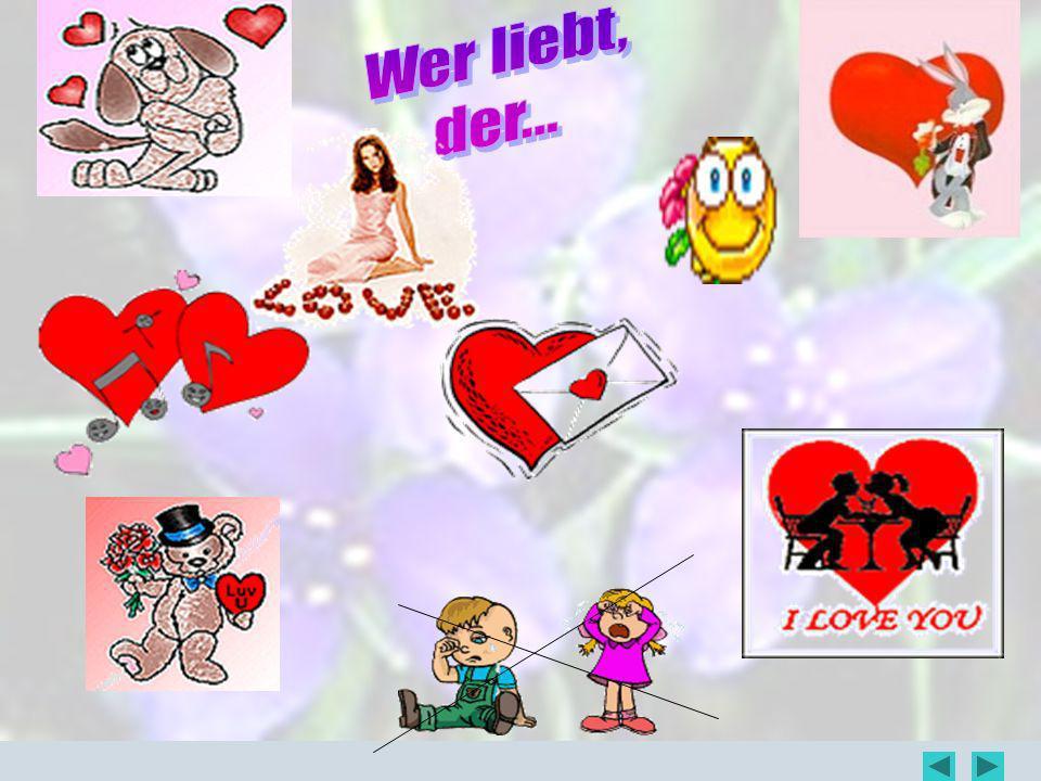 Wer liebt, der...