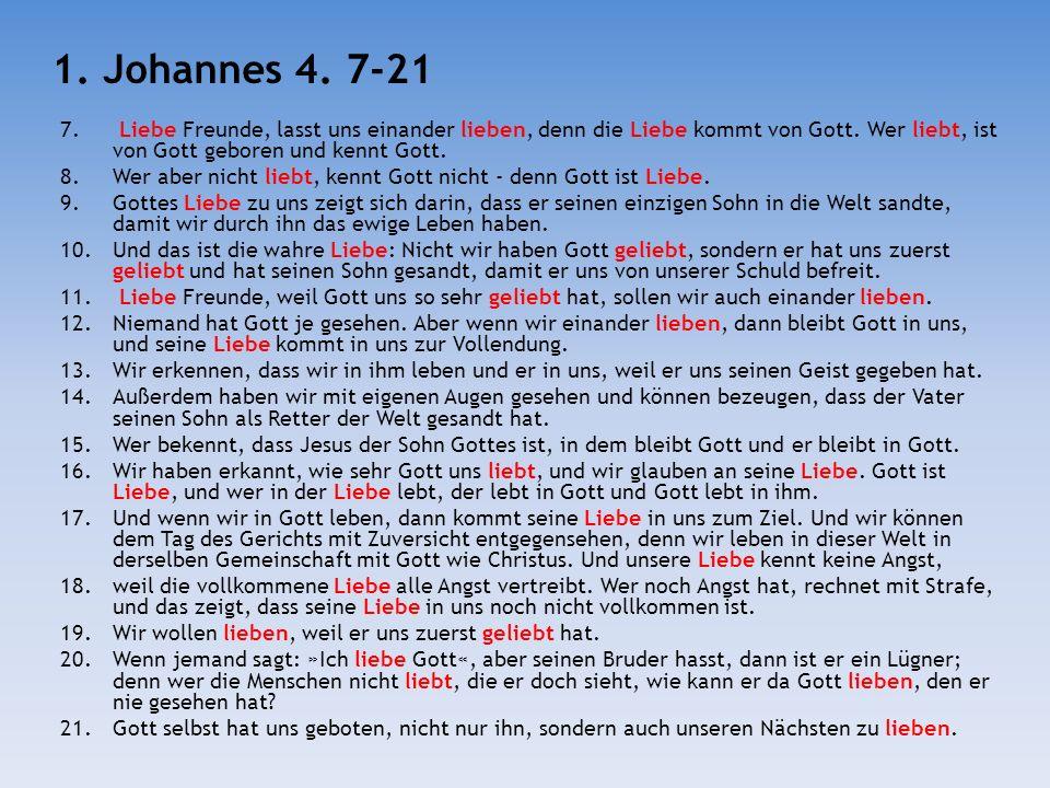 1. Johannes 4. 7-21 Liebe Freunde, lasst uns einander lieben, denn die Liebe kommt von Gott. Wer liebt, ist von Gott geboren und kennt Gott.