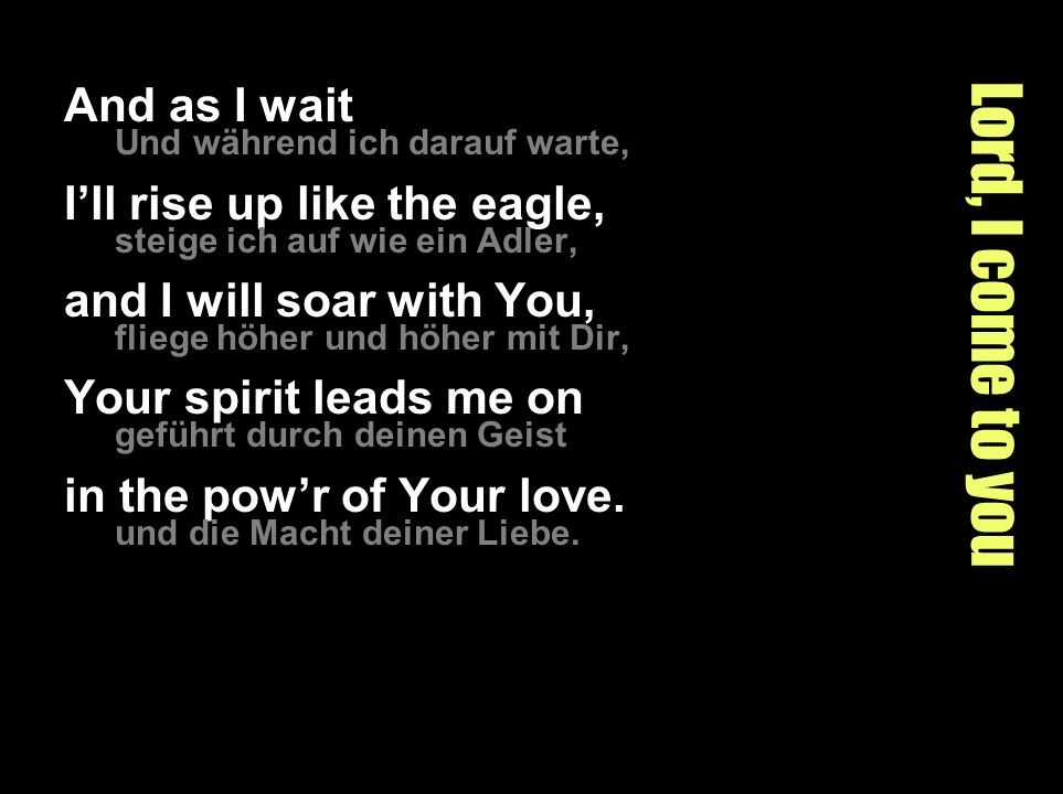 Lord, I come to you And as I wait I'll rise up like the eagle,