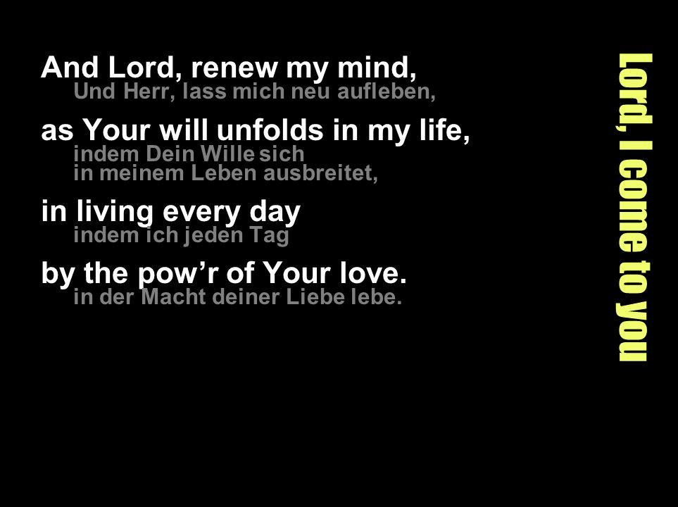 Lord, I come to you And Lord, renew my mind,