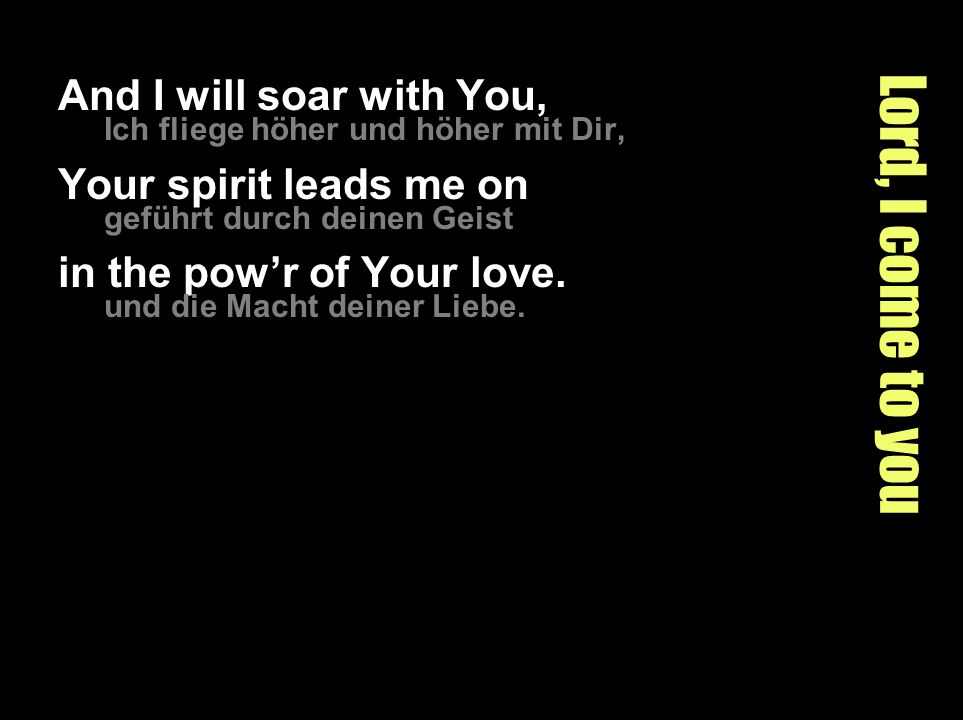 Lord, I come to you And I will soar with You, Your spirit leads me on