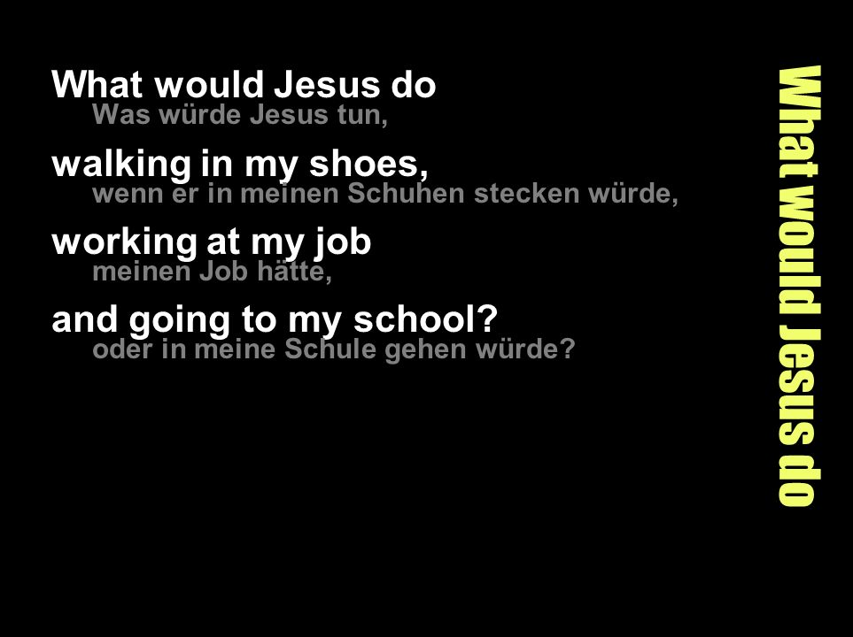 What would Jesus do What would Jesus do walking in my shoes,