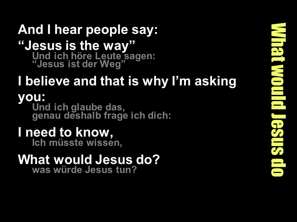 What would Jesus do And I hear people say: Jesus is the way