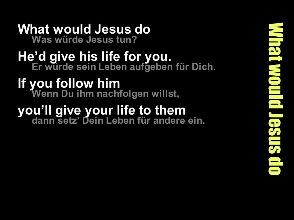 What would Jesus do What would Jesus do He'd give his life for you.