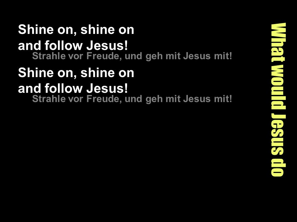 What would Jesus do Shine on, shine on and follow Jesus!