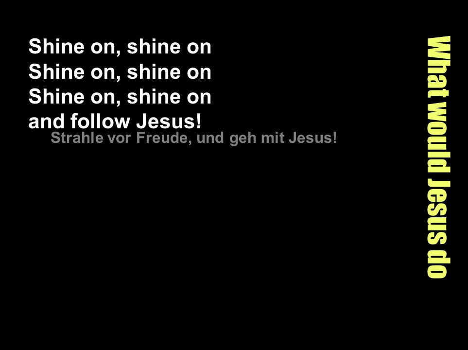 Shine on, shine on Shine on, shine on Shine on, shine on and follow Jesus!