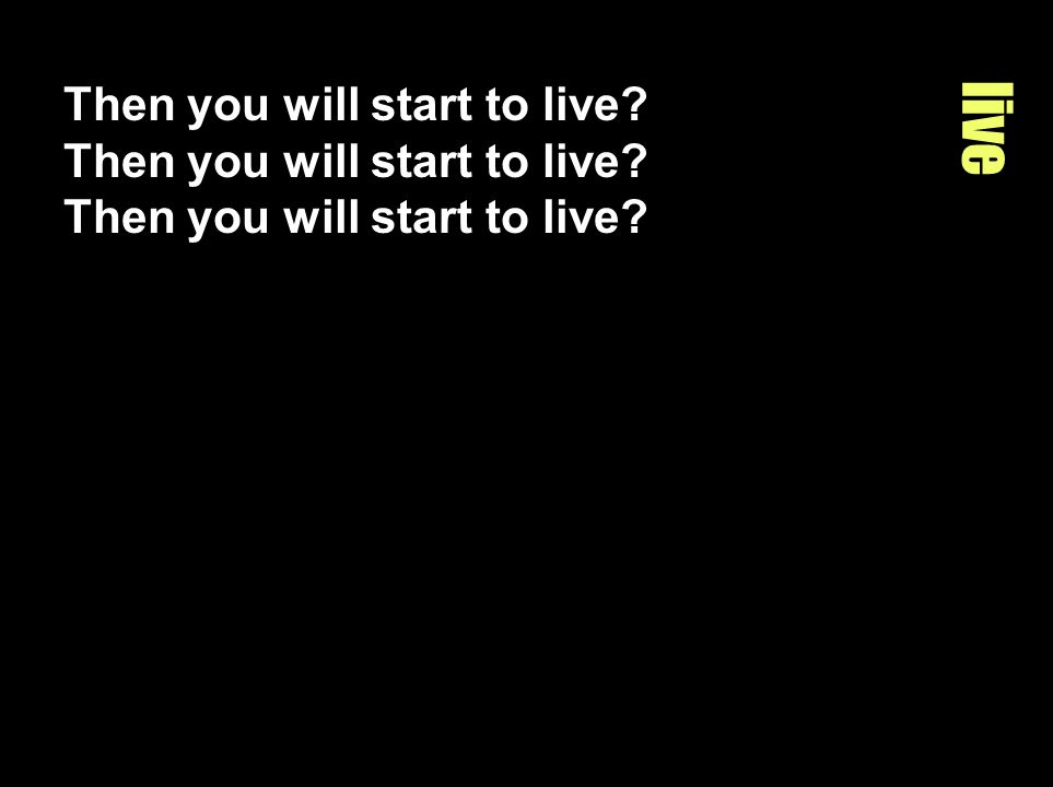 Then you will start to live